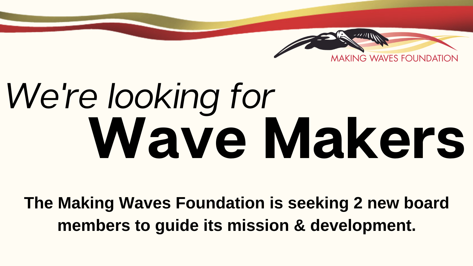 The Wave Transit pelican sits on the top right of this banner image. The logo for the Making Waves Foundation, fancy red and gold waves, and black text on a light yellow background. The text reads: We're Looking for Wave Makers! The Making Waves Foundation is seeking 2 new board members to guide its mission & development.